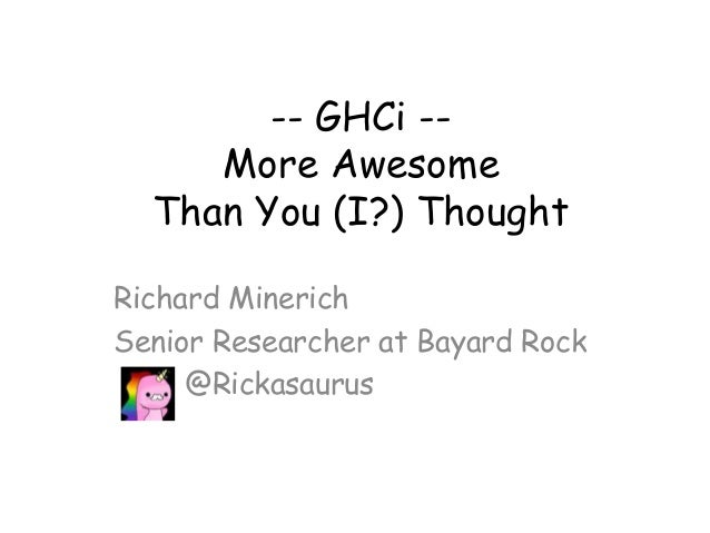 -- GHCi --More AwesomeThan You (I?) ThoughtRichard MinerichSenior Researcher at Bayard Rock@Rickasaurus