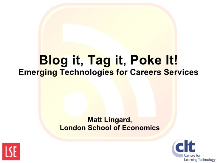 Blog it, Tag it, Poke It! Emerging Technologies for Careers Services Matt Lingard, London School of Economics
