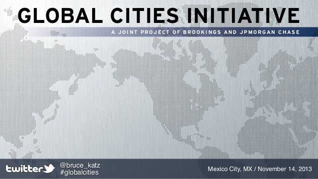 GLOBAL CITIES INITIATIVE A JOINT PROJECT OF BROOKINGS AND JPMORGAN CHASE  @bruce_katz #globalcities  Mexico City, MX / Nov...