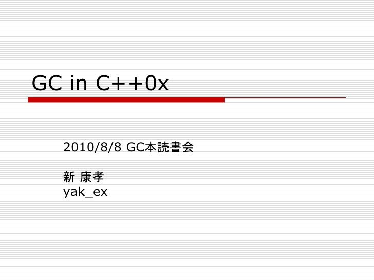 GC in C++0x    2010/8/8 GC本読書会    新 康孝   yak_ex