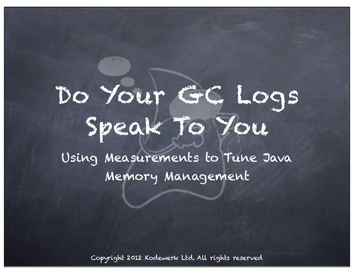 Do Your GC Logs  Speak To YouUsing Measurements to Tune Java      Memory Management   Copyright 2012 Kodewerk Ltd. All rig...