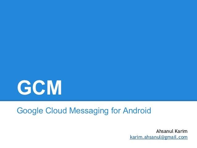GCMGoogle Cloud Messaging for Android                                       Ahsanul Karim                            karim...