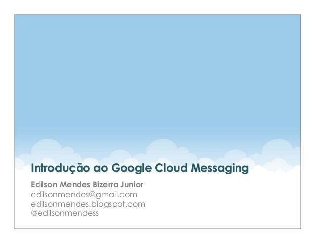 Introdução ao Google Cloud MessagingEdilson Mendes Bizerra Junioredilsonmendes@gmail.comedilsonmendes.blogspot.com@edilson...