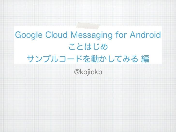 Google Cloud Messaging for Android            ことはじめ  サンプルコードを動かしてみる 編             @kojiokb
