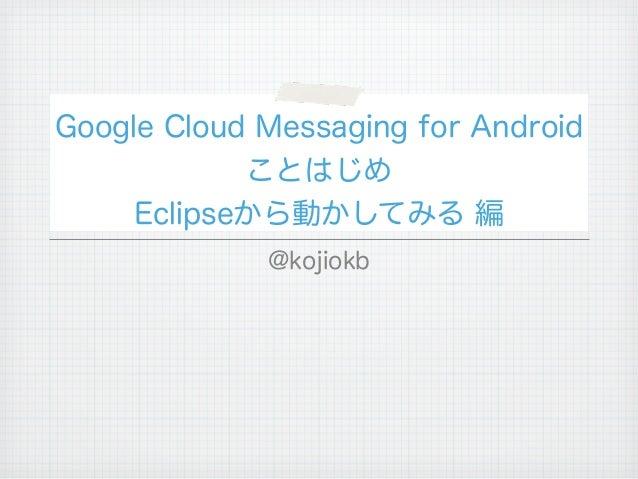 Google Cloud Messaging for Android            ことはじめ     Eclipseから動かしてみる 編             @kojiokb