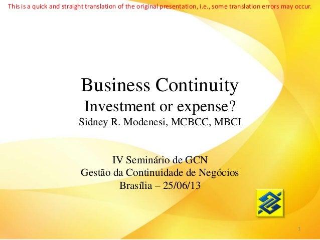 Business Continuity Investment or expense? Sidney R. Modenesi, MCBCC, MBCI IV Seminário de GCN Gestão da Continuidade de N...