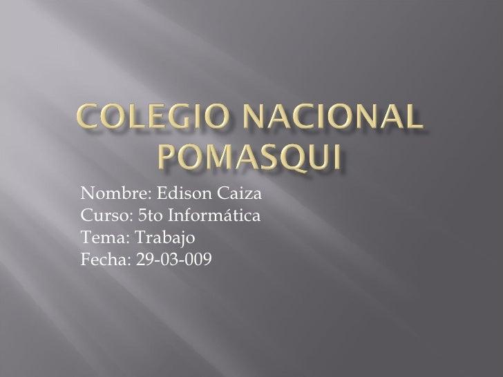 Nombre: Edison Caiza Curso: 5to Informática Tema: Trabajo  Fecha: 29-03-009