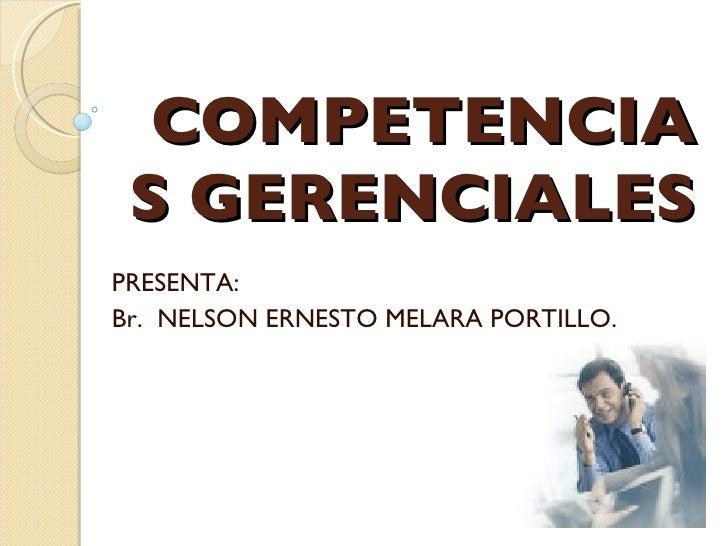 COMPETENCIAS GERENCIALES PRESENTA: Br.  NELSON ERNESTO MELARA PORTILLO.