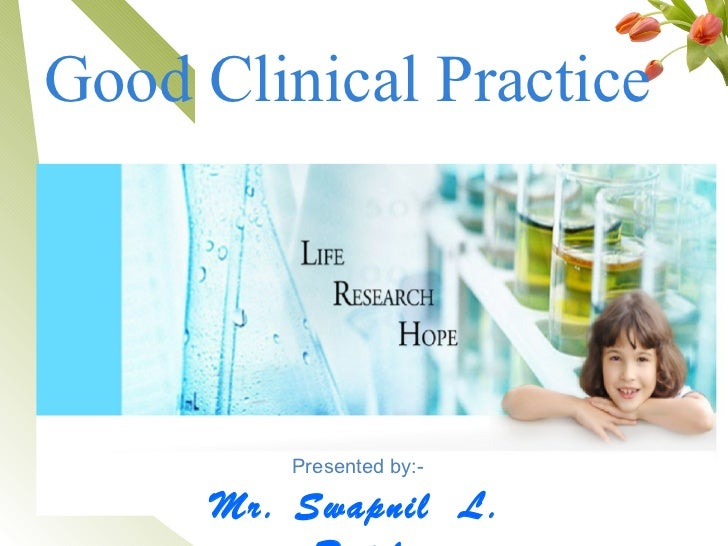 Good Clinical Practice         Presented by:-      Mr. Swapnil L.      1