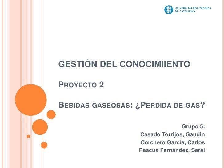GESTIÓN DEL CONOCIMIIENTOPROYECTO 2BEBIDAS GASEOSAS: ¿PÉRDIDA DE GAS?                                 Grupo 5:            ...