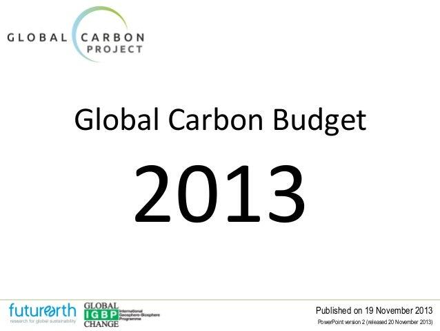 Global Carbon Budget  2013  Published on 19 November 2013 PowerPoint version 2 (released 20 November 2013)