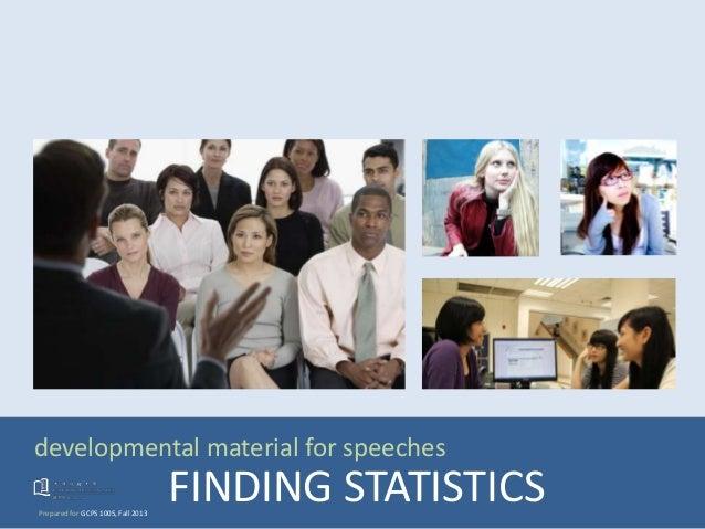 developmental material for speeches Prepared for GCPS 1005, Fall 2013 FINDING STATISTICS