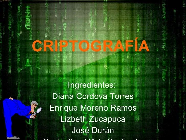 CRIPTOGRAFÍA   Ingredientes:  Diana Cordova Torres Enrique Moreno Ramos Lizbeth Zucapuca José Durán Kevin Jhoel Polo Busta...
