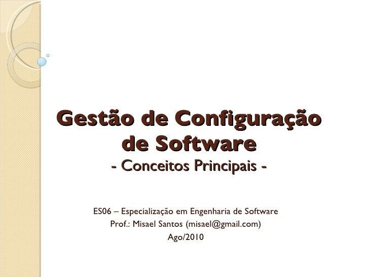 Gestão de Configuração de Software - Conceitos Principais - ES06 – Especialização em Engenharia de Software Prof.: Misael ...