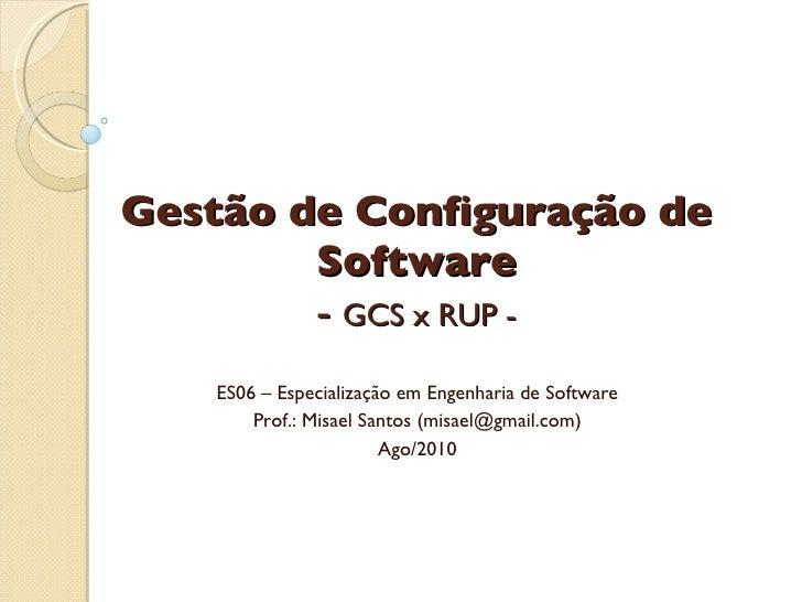 Gestão de Configuração de Software -  GCS x RUP - ES06 – Especialização em Engenharia de Software Prof.: Misael Santos (mi...