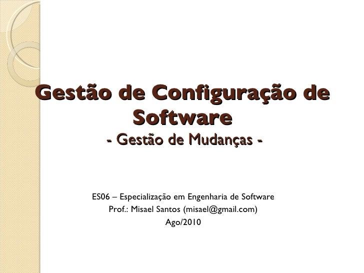 Gestão de Configuração de Software  - Gestão de Mudanças - ES06 – Especialização em Engenharia de Software Prof.: Misael S...