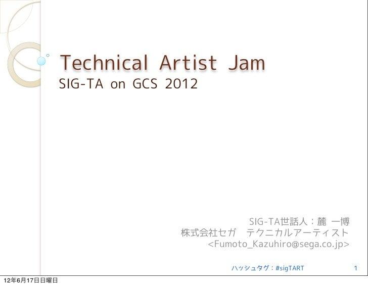 Technical Artist Jam              SIG-TA on GCS 2012                                       SIG-TA世話人:麓 一博                 ...