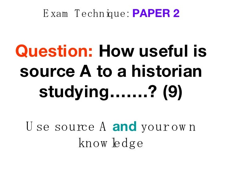 Exam Technique:  PAPER 2 Question:  How useful is source A to a historian studying…….?   (9) Use source A  and  your own k...