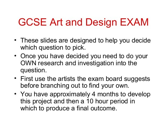 GCSE Art and Design EXAM• These slides are designed to help you decide  which question to pick.• Once you have decided you...