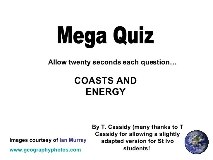 Mega Quiz Allow twenty seconds each question… Images courtesy of  Ian Murray www.geographyphotos.com COASTS AND ENERGY By ...