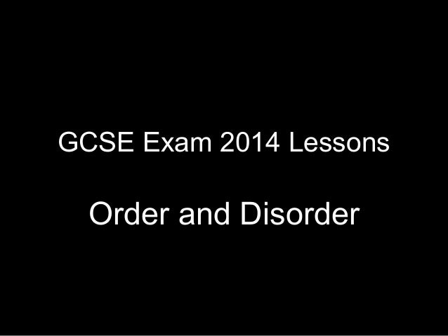 GCSE Exam 2014 Lessons  Order and Disorder