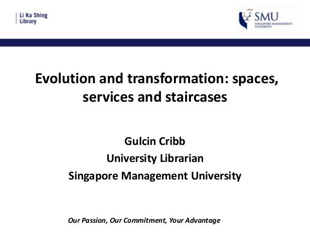 Evolution and transformation: spaces, services and staircases Gulcin Cribb University Librarian Singapore Management Unive...