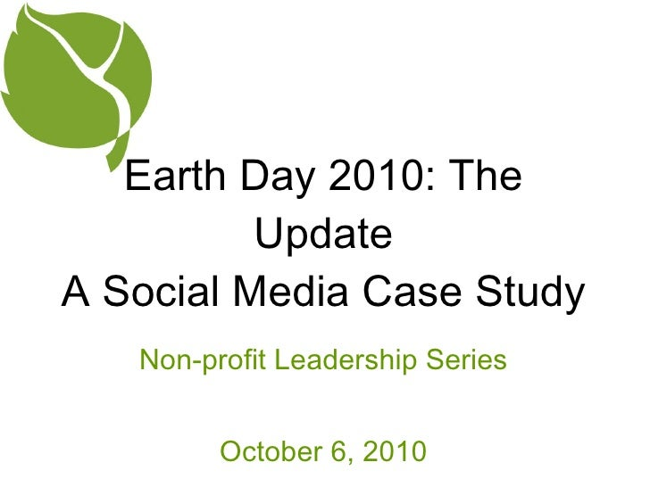 Earth Day 2010: The Update A Social Media Case Study <ul><li>Non-profit Leadership Series </li></ul><ul><li>October 6, 201...