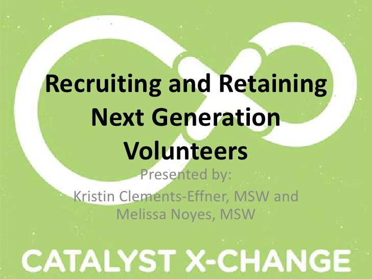 Recruiting and Retaining    Next Generation       Volunteers             Presented by:  Kristin Clements-Effner, MSW and  ...
