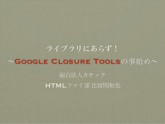 ライブラリにあらず! 〜Google Closure Toolsの事始め〜