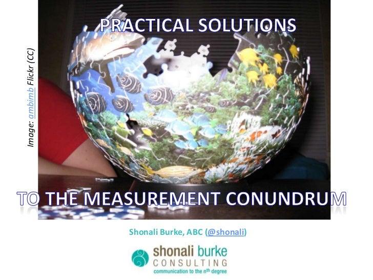 Practical solutions<br />Image: ambimb Flickr (CC)<br />To the measurement conundrum<br />Shonali Burke, ABC (@shonali)<br />