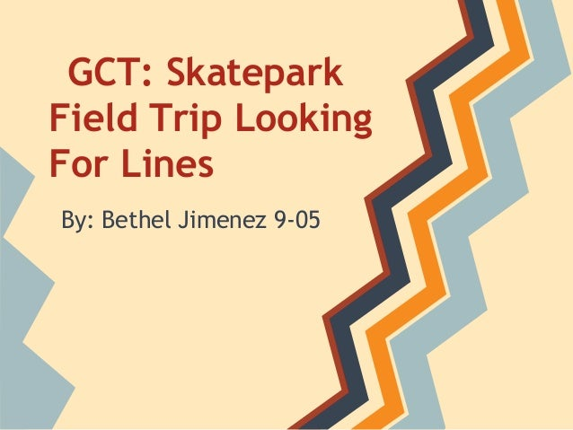 GCT: Skatepark Field Trip Looking For Lines By: Bethel Jimenez 9-05