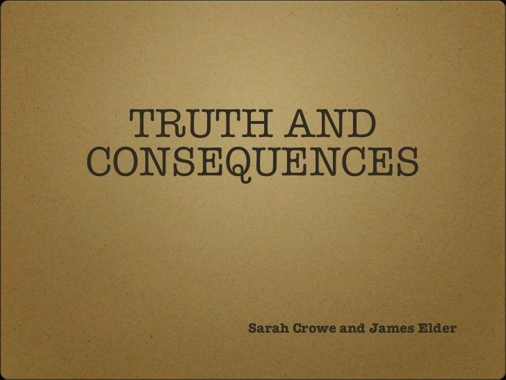 TRUTH AND CONSEQUENCES <ul><li>Sarah Crowe and James Elder </li></ul>