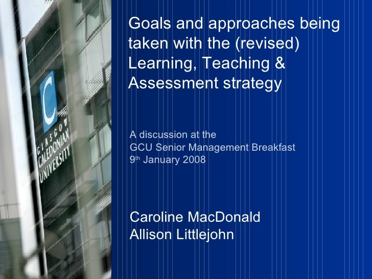 Goals and approaches being taken with the (revised)  Learning, Teaching & Assessment strategy   A discussion at the  GCU S...