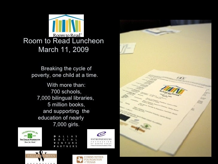 Room to Read Luncheon March 11, 2009 Breaking the cycle of poverty, one child at a time.  With more than:  700 schools,  7...