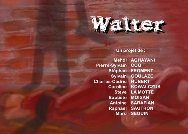 Walter Walter           Un projet de :           Mehdi    AGHAYANI  Pierre-Sylvain   COQ        Stéphan    FROMENT        ...