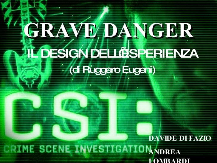 GRAVE DANGER IL DESIGN DELL'ESPERIENZA (di Ruggero Eugeni) DAVIDE DI FAZIO ANDREA LOMBARDI
