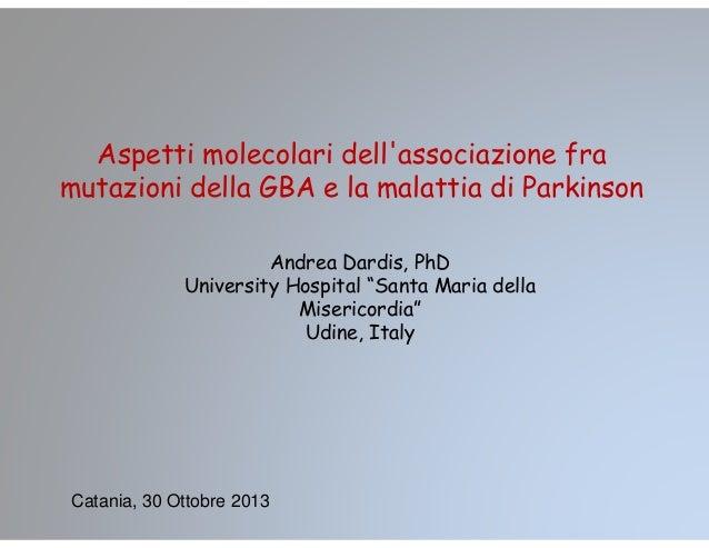 Aspetti molecolari dell'associazione fra mutazioni della GBA e la malattia di Parkinson Andrea Dardis, PhD University Hosp...