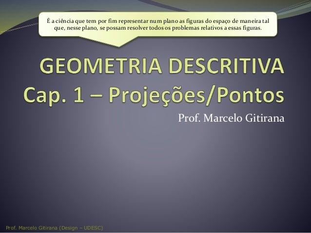 Prof. Marcelo Gitirana (Design – UDESC) Prof. Marcelo Gitirana É a ciência que tem por fim representar num plano as figura...