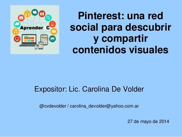 Pinterest: una red social para descubrir y compartir contenidos visuales Expositor: Lic. Carolina De Volder @cvdevolder / ...