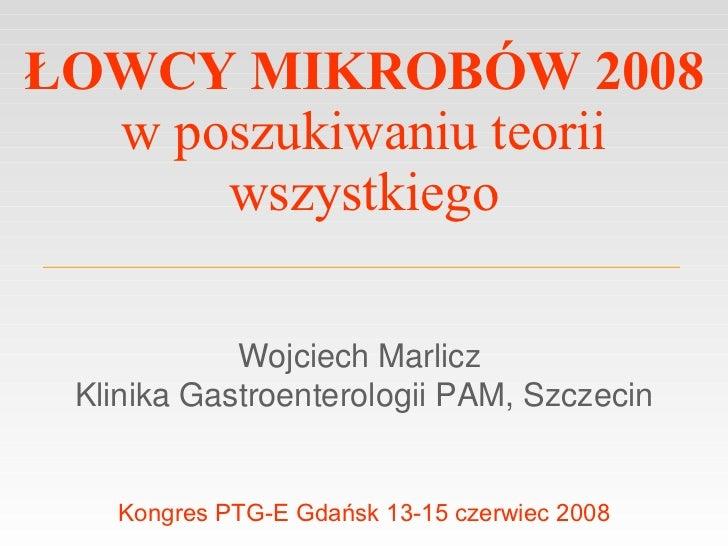 ŁOWCY MIKROBÓW 2008 w poszukiwaniu teorii wszystkiego Wojciech Marlicz  Klinika Gastroenterologii PAM, Szczecin Kongres PT...