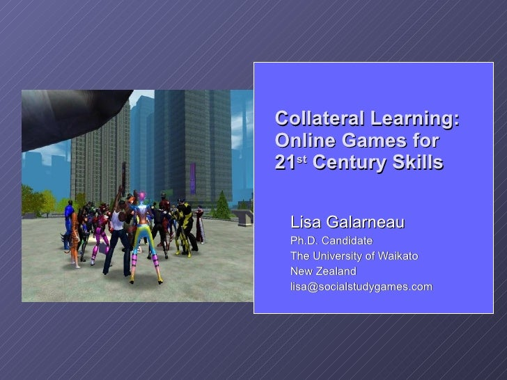 Collateral Learning: Online Games for 21st Century Skills   Lisa Galarneau  Ph.D. Candidate  The University of Waikato  Ne...