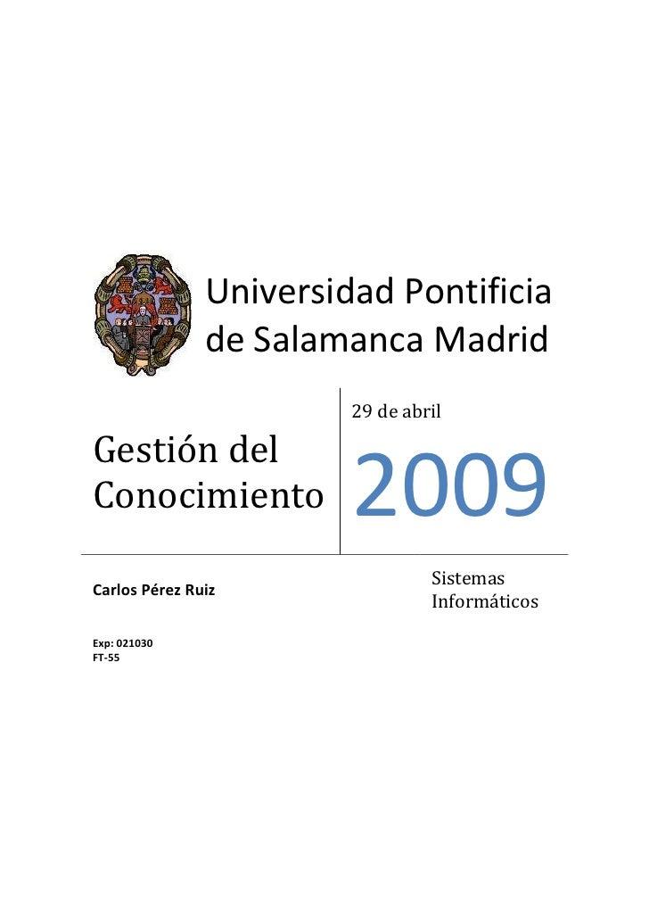 Universidad Pontificia         de Salamanca MadridGestión del Conocimiento29 de abril2009Carlos Pérez RuizSistemas Informá...