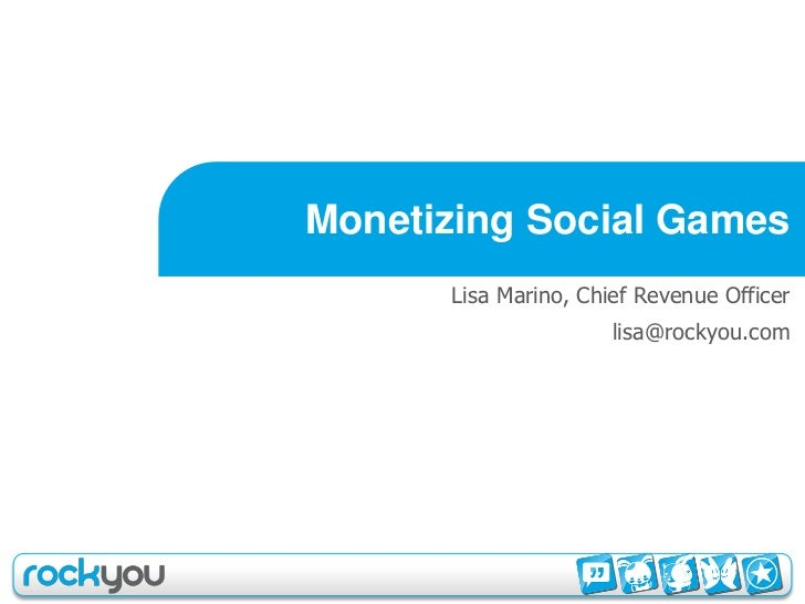Monetizing Social Games       Lisa Marino, Chief Revenue Officer                       lisa@rockyou.com