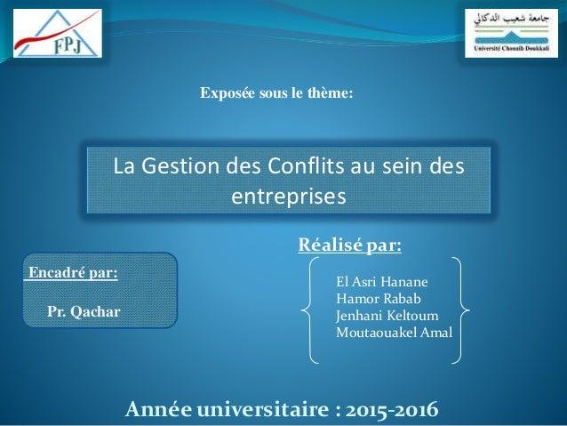 Exposée sous le thème: La Gestion des Conflits au sein des entreprises Année universitaire : 2015-2016 Encadré par: Pr. Qa...