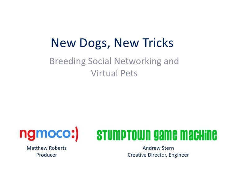 New Dogs, New Tricks<br />Breeding Social Networking and Virtual Pets<br />Matthew Roberts<br />Producer<br />Andrew Stern...