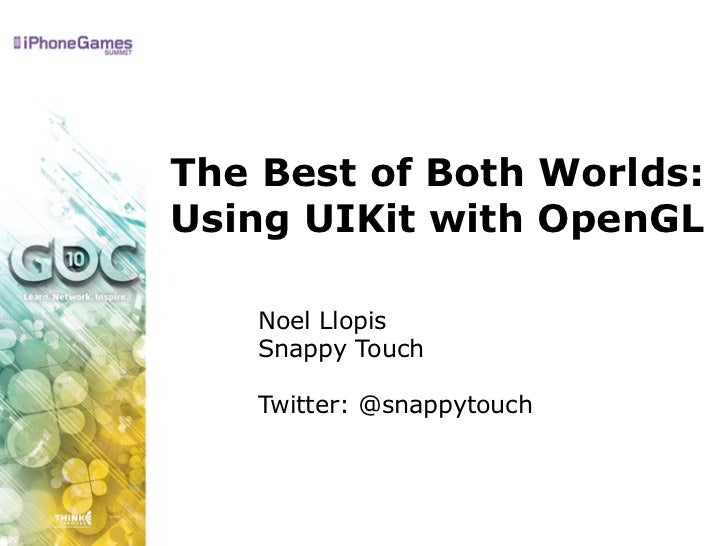 The Best of Both Worlds: Using UIKit with OpenGL     Noel Llopis    Snappy Touch     Twitter: @snappytouch