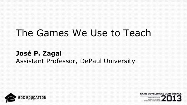 The Games We Use to Teach José P. Zagal Assistant Professor, DePaul University