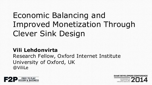 Economic Balancing and Improved Monetization Through Clever Sink Design Vili Lehdonvirta Research Fellow, Oxford Internet ...