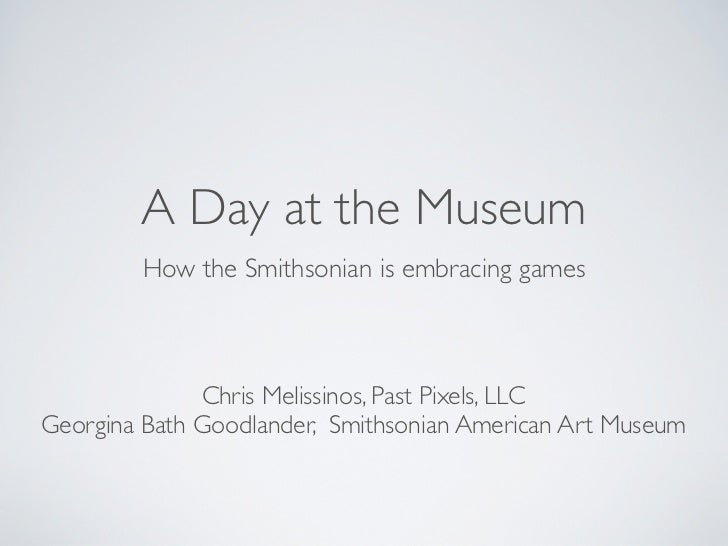 A Day at the Museum        How the Smithsonian is embracing games              Chris Melissinos, Past Pixels, LLCGeorgina ...