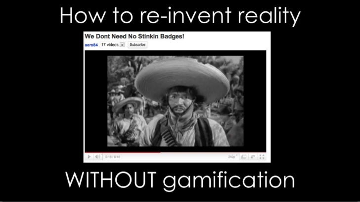 We don't need no stinkin' badges: How to re-invent reality without gamification